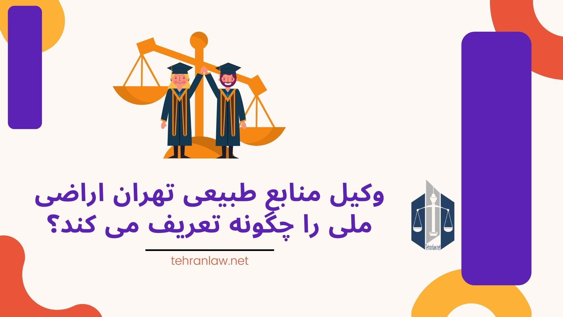 وکیل منابع طبیعی تهران اراضی ملی را چگونه تعریف می کند؟