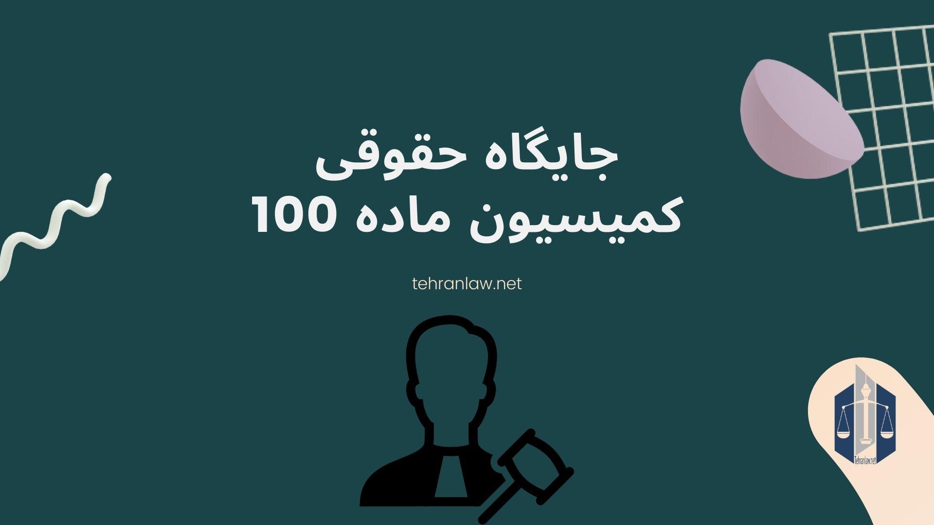 جایگاه حقوقی کمیسیون ماده 100