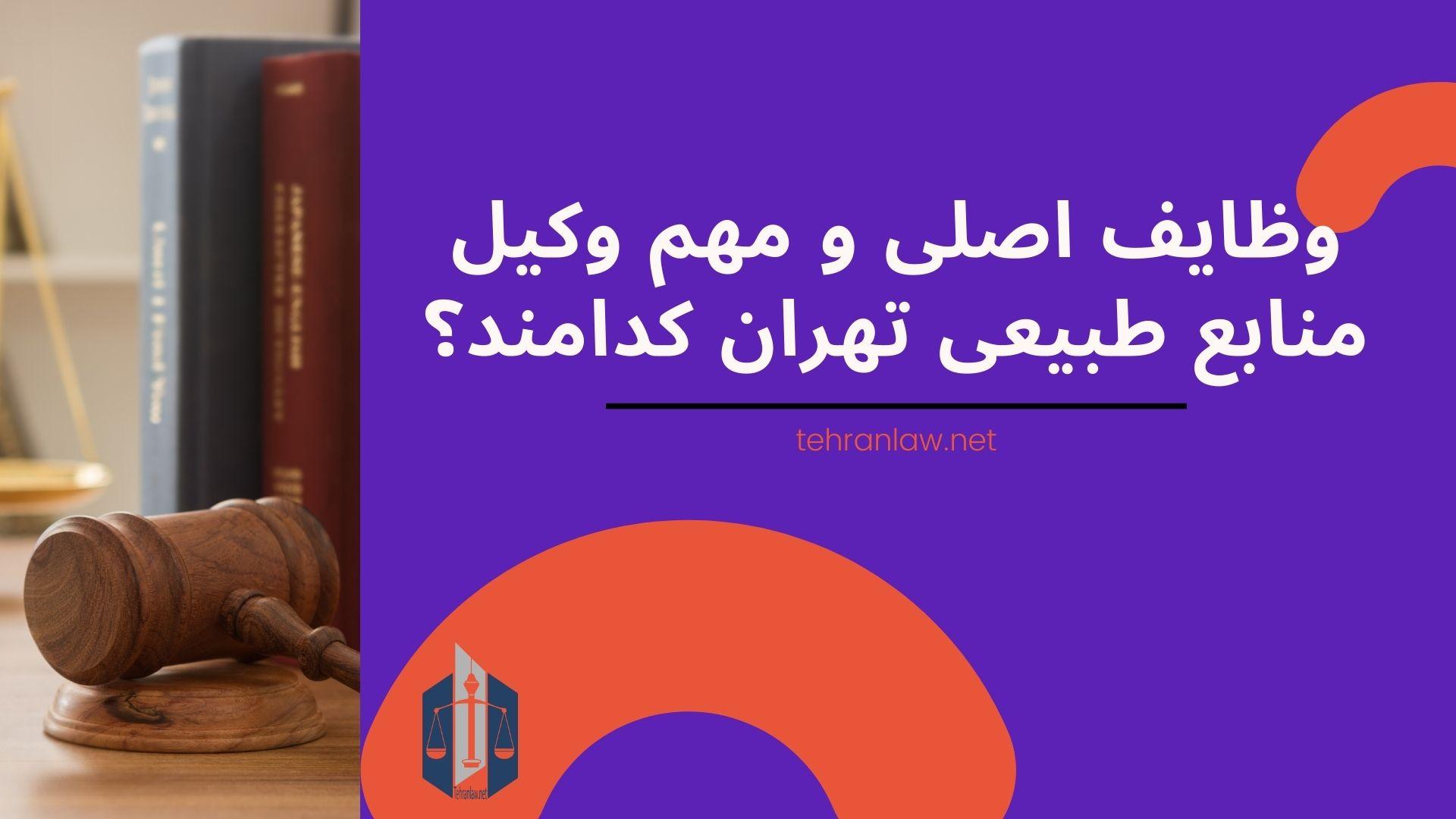 وظایف اصلی و مهم وکیل منابع طبیعی تهران کدامند؟