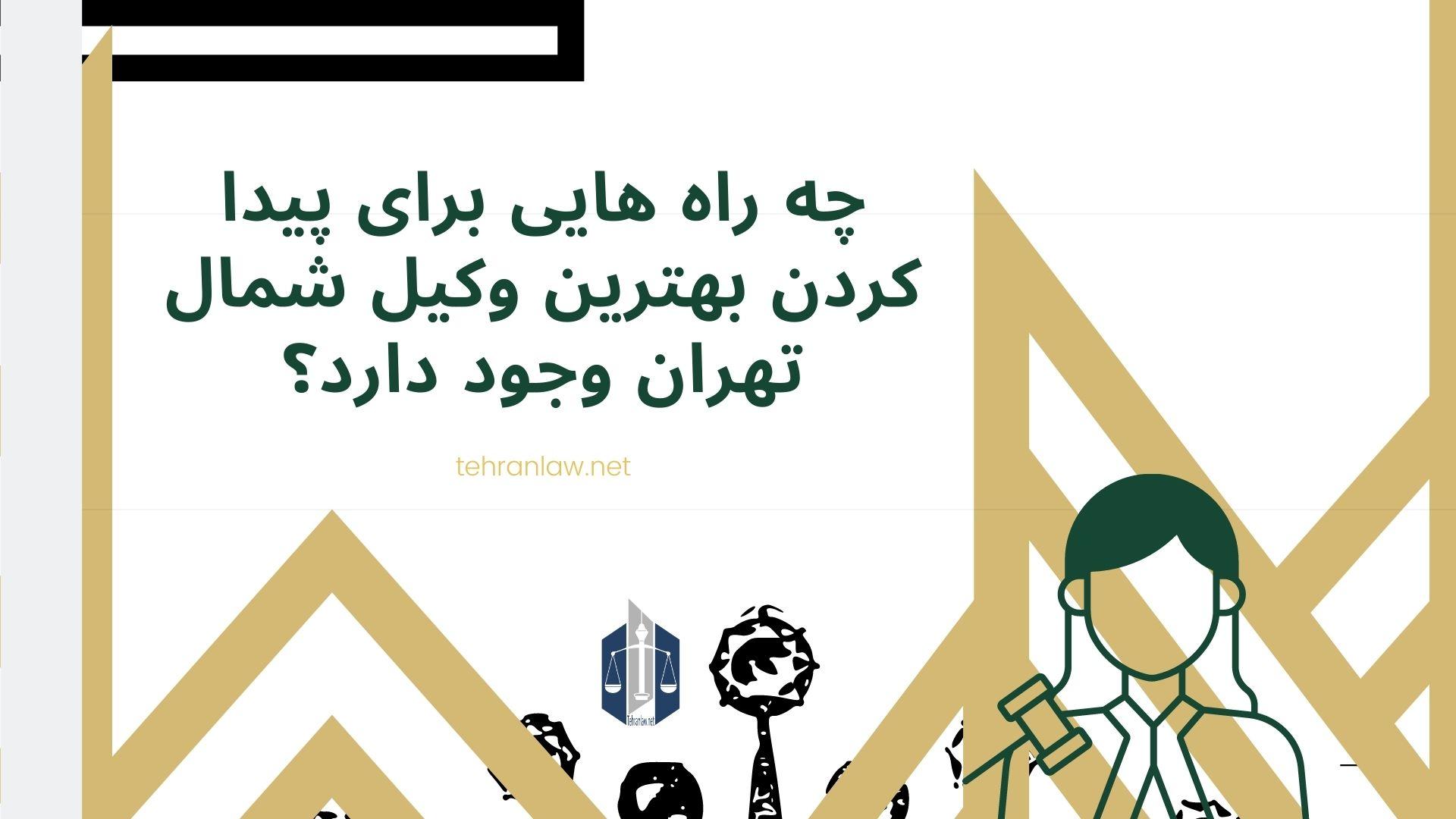 چه راه هایی برای پیدا کردن بهترین وکیل شمال تهران وجود دارد؟