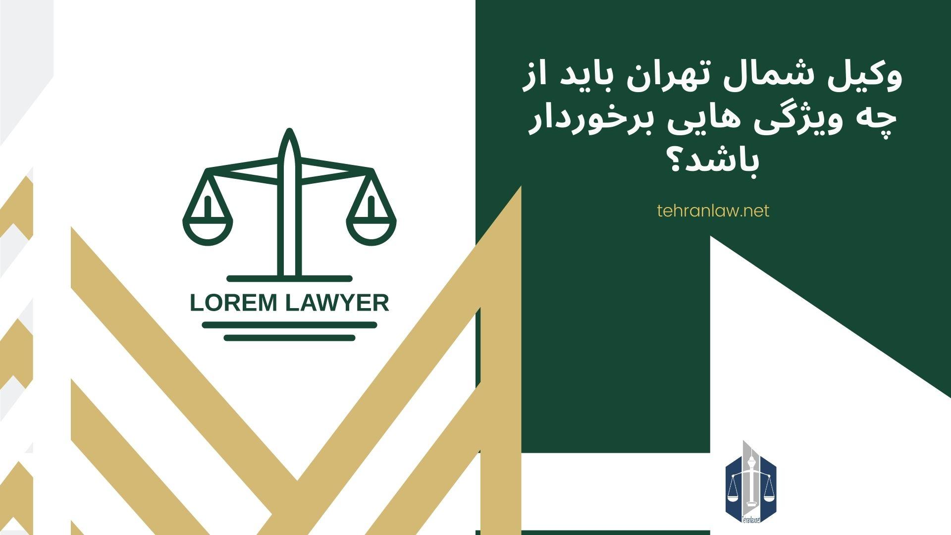 وکیل شمال تهران باید از چه ویژگی هایی برخوردار باشد؟