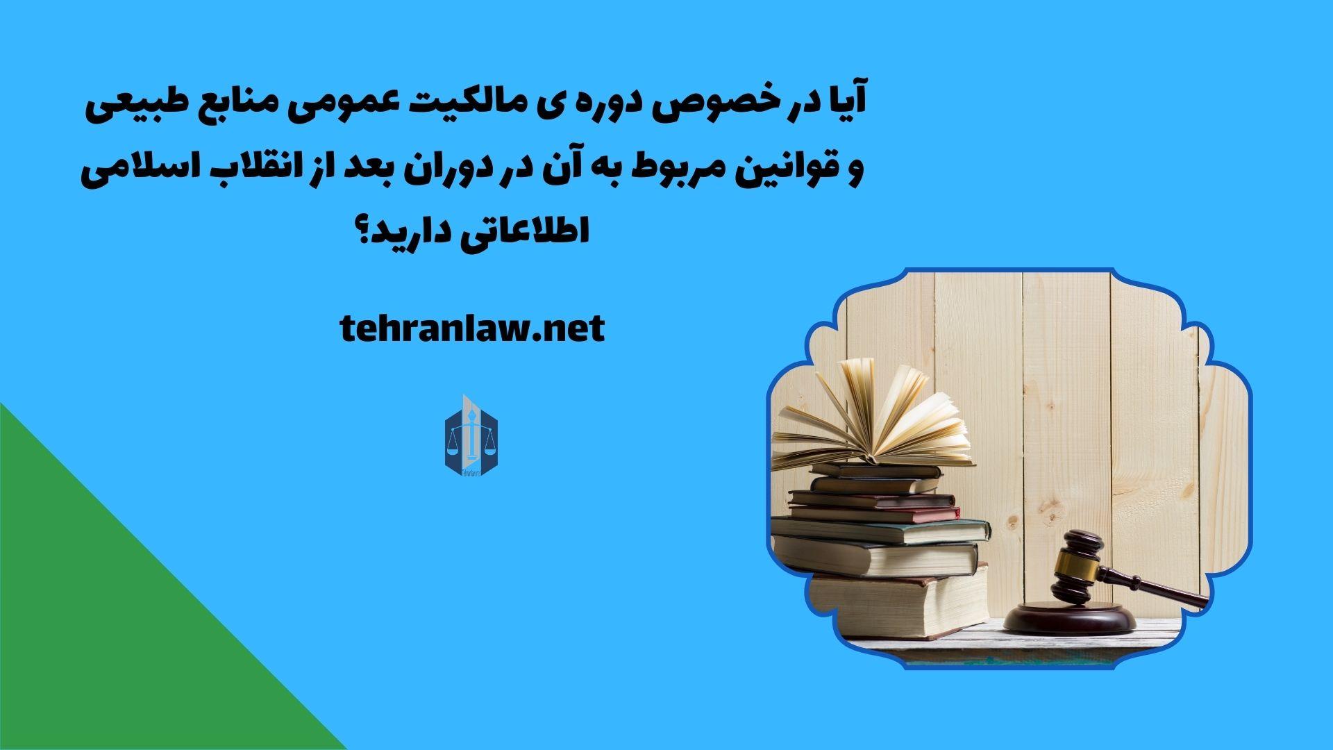 آیا در خصوص دوره ی مالکیت عمومی منابع طبیعی و قوانین مربوط به آن در دوران بعد از انقلاب اسلامی اطلاعاتی دارید؟