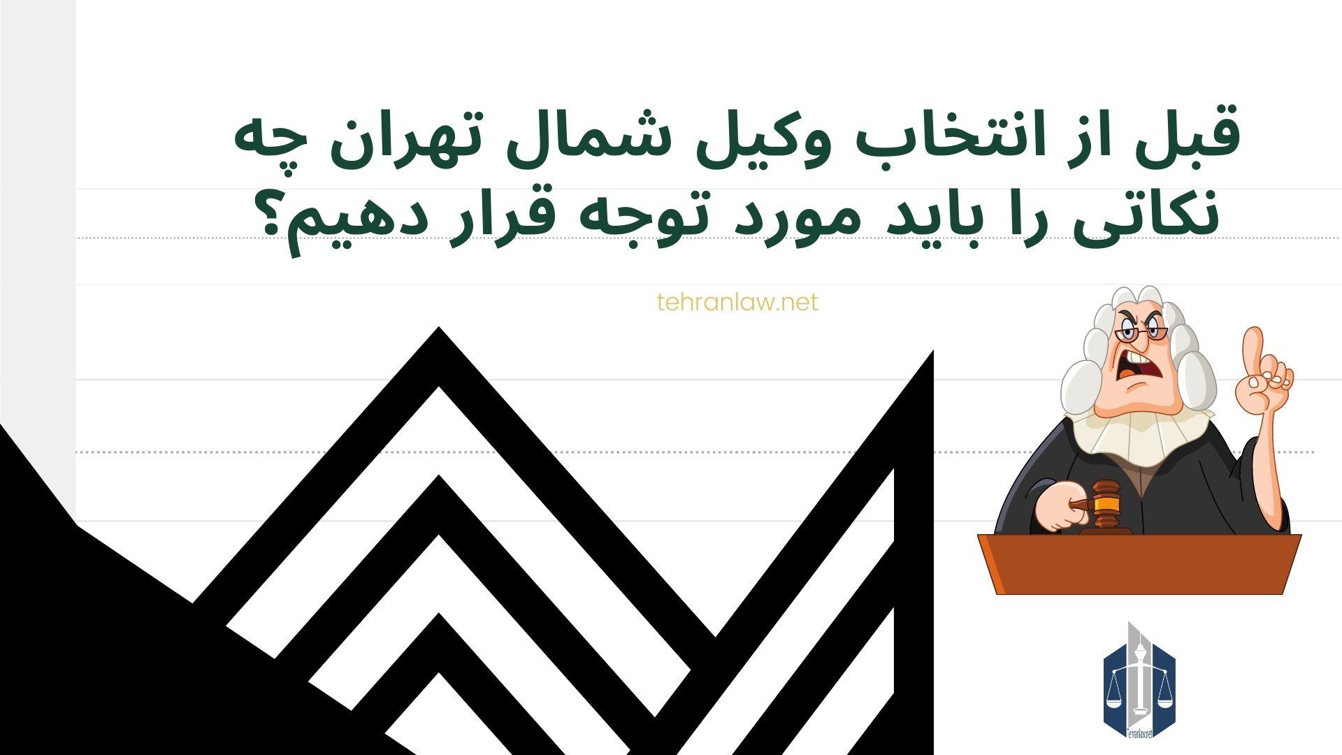 قبل از انتخاب وکیل شمال تهران چه نکاتی را باید مورد توجه قرار دهیم؟