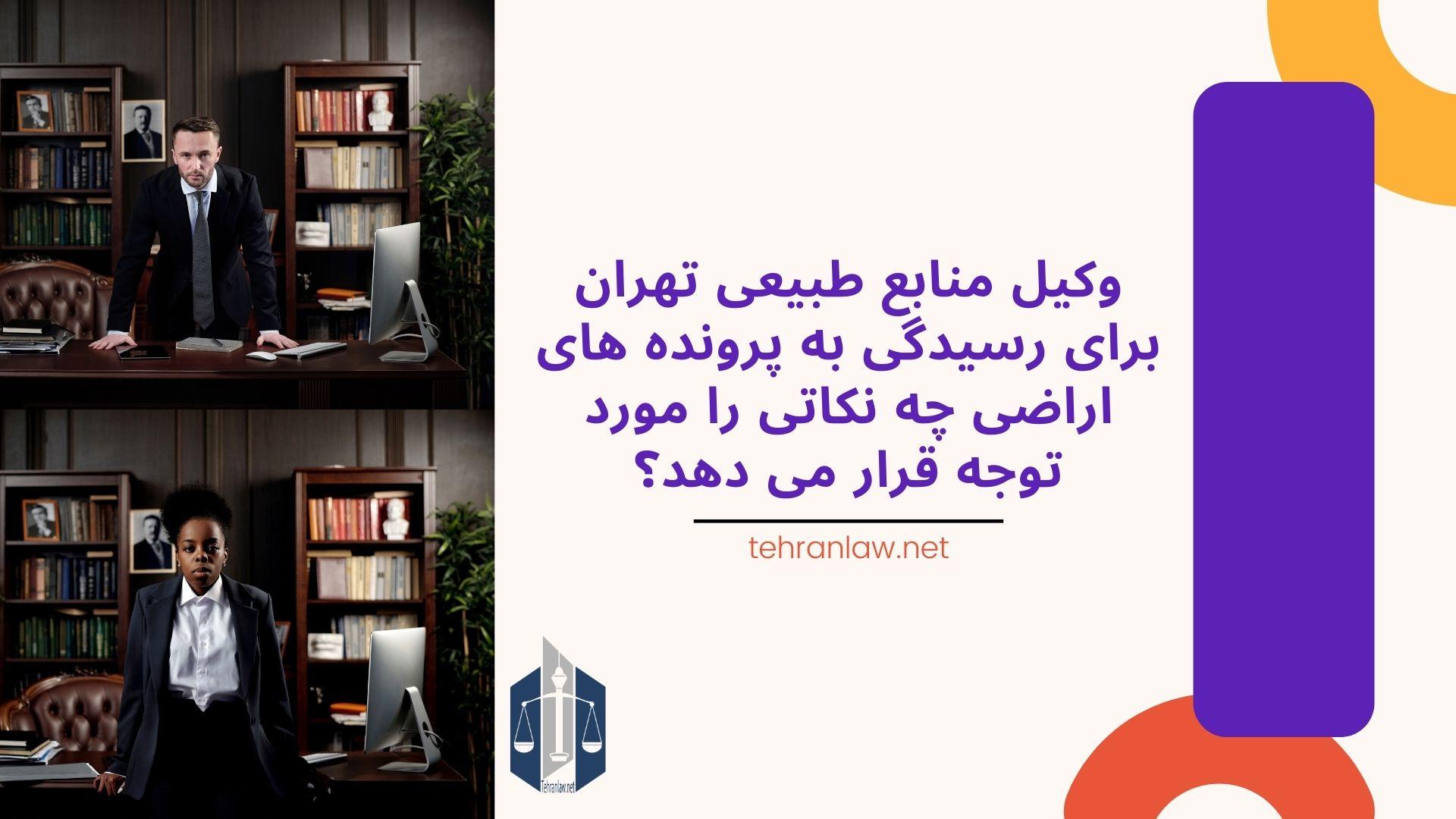 وکیل منابع طبیعی تهران برای رسیدگی به پرونده های اراضی چه نکاتی را مورد توجه قرار می دهد؟