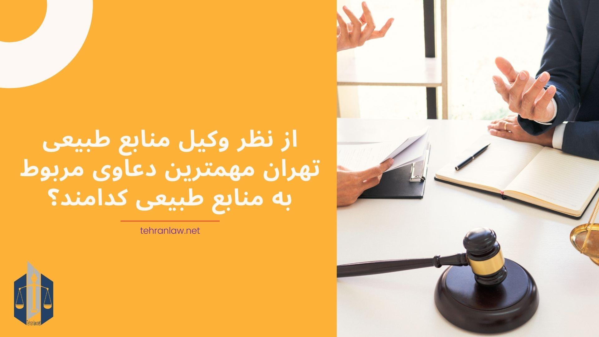 از نظر وکیل منابع طبیعی تهران مهمترین دعاوی مربوط به منابع طبیعی کدامند؟