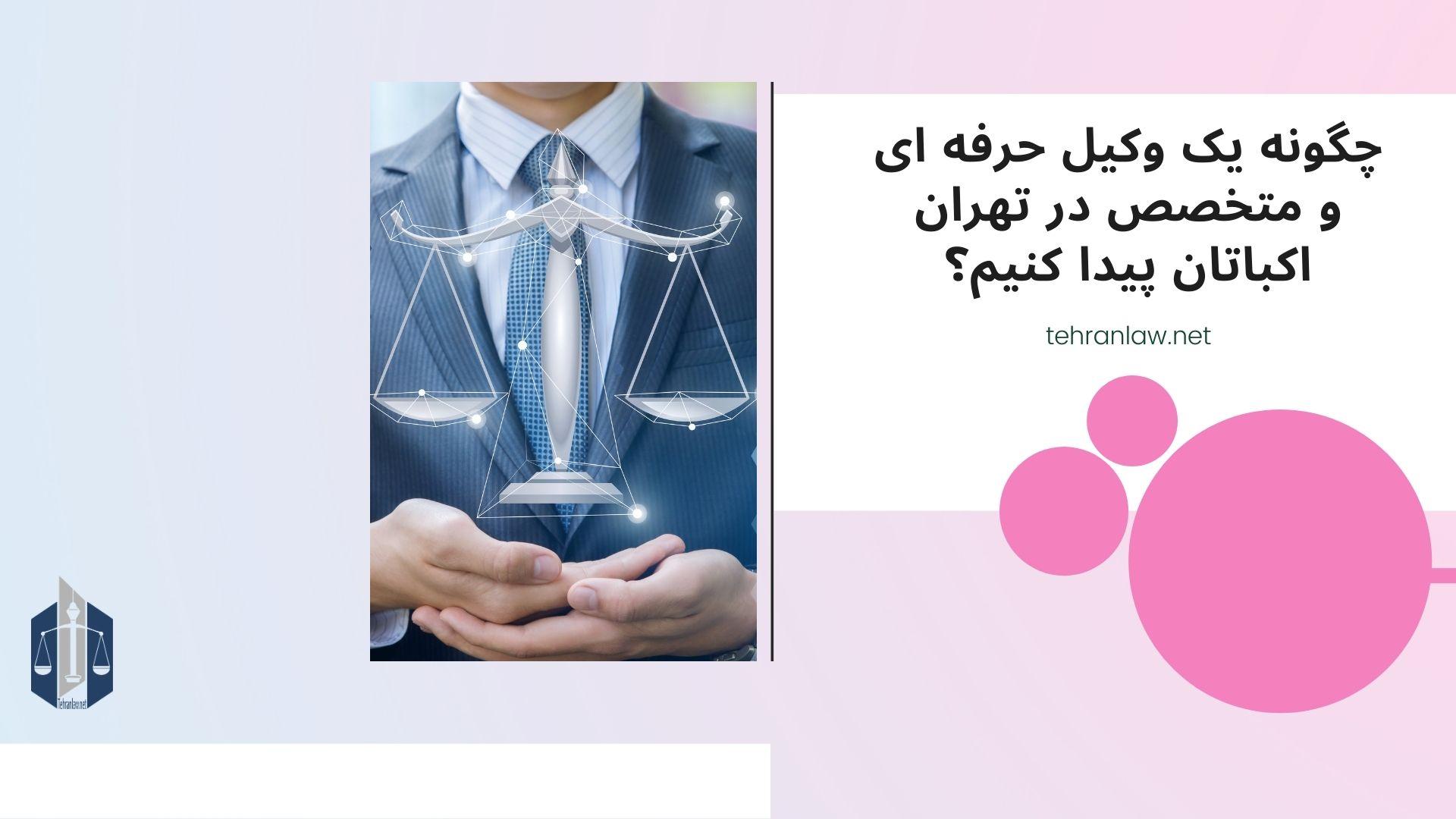 چگونه یک وکیل حرفه ای و متخصص در تهران اکباتان پیدا کنیم؟