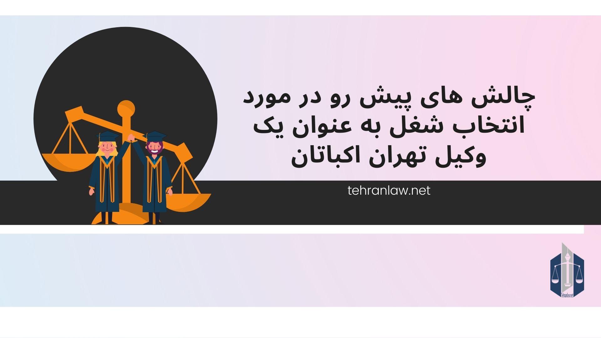 چالش های پیش رو در مورد انتخاب شغل به عنوان یک وکیل تهران اکباتان