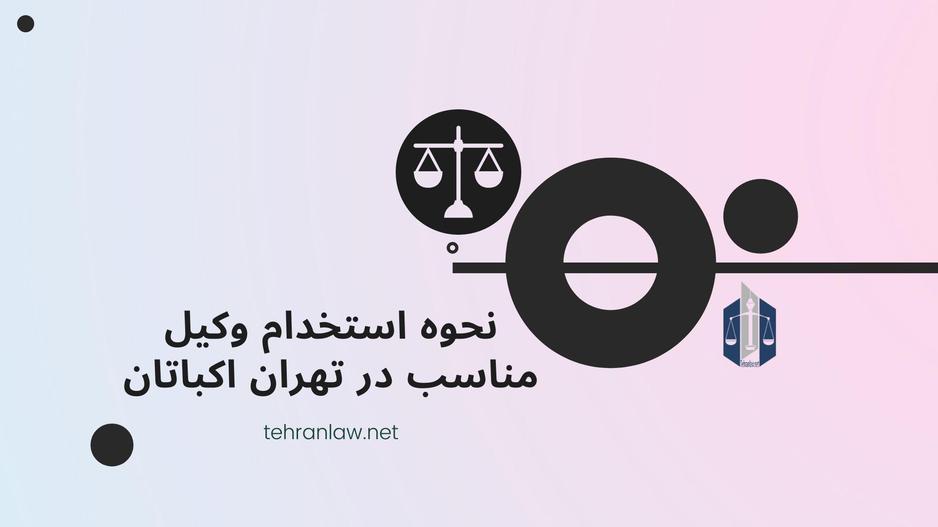 نحوه استخدام وکیل مناسب در تهران اکباتان