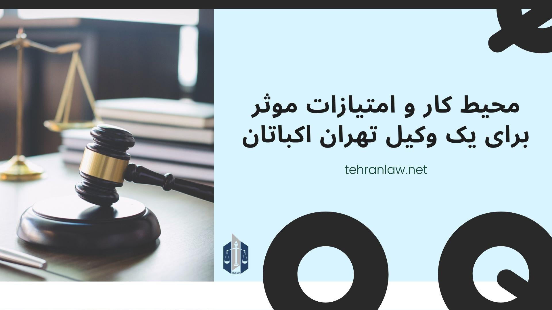 محیط کار و امتیازات موثر برای یک وکیل تهران اکباتان
