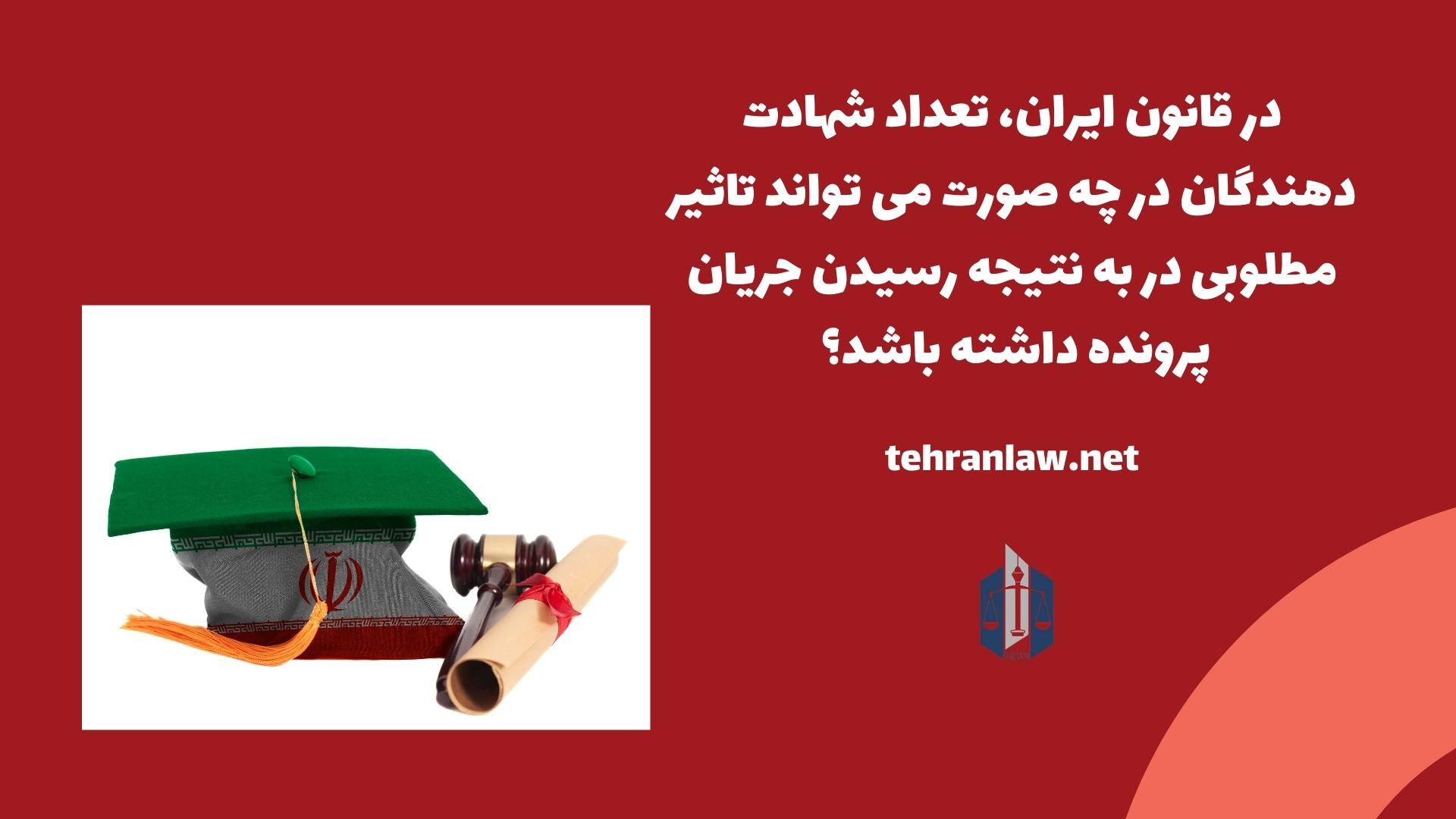 در قانون ایران، تعداد شهادت دهندگان در چه صورت می تواند تاثیر مطلوبی در به نتیجه رسیدن جریان پرونده داشته باشد؟