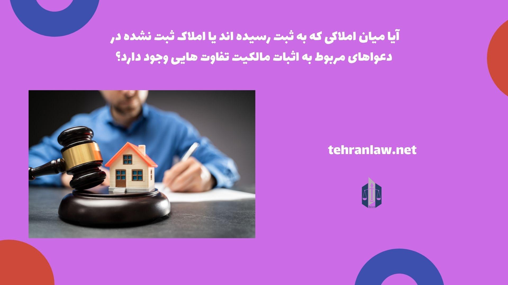 آیا میان املاکی که به ثبت رسیده اند یا املاک ثبت نشده در دعواهای مربوط به اثبات مالکیت تفاوت هایی وجود دارد؟