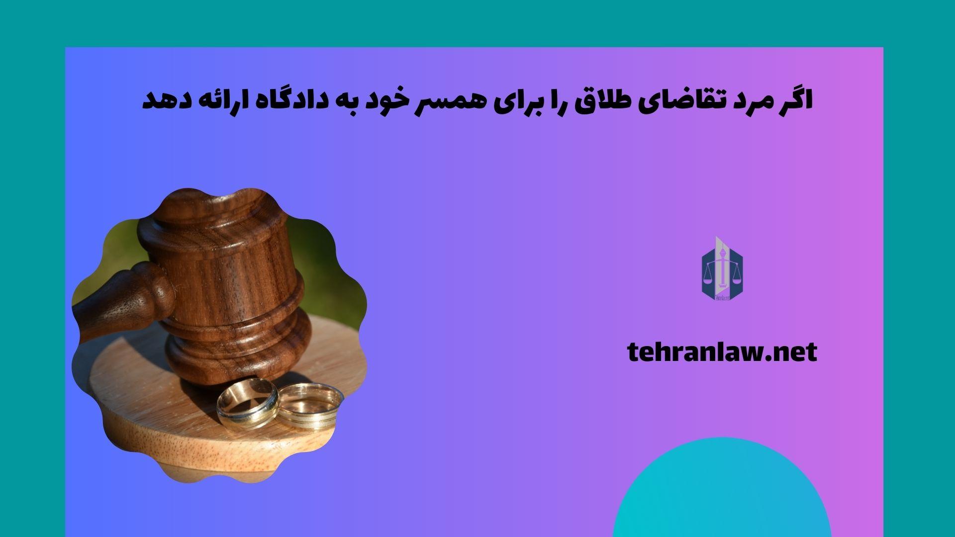 اگر مرد تقاضای طلاق را برای همسر خود به دادگاه ارائه دهد