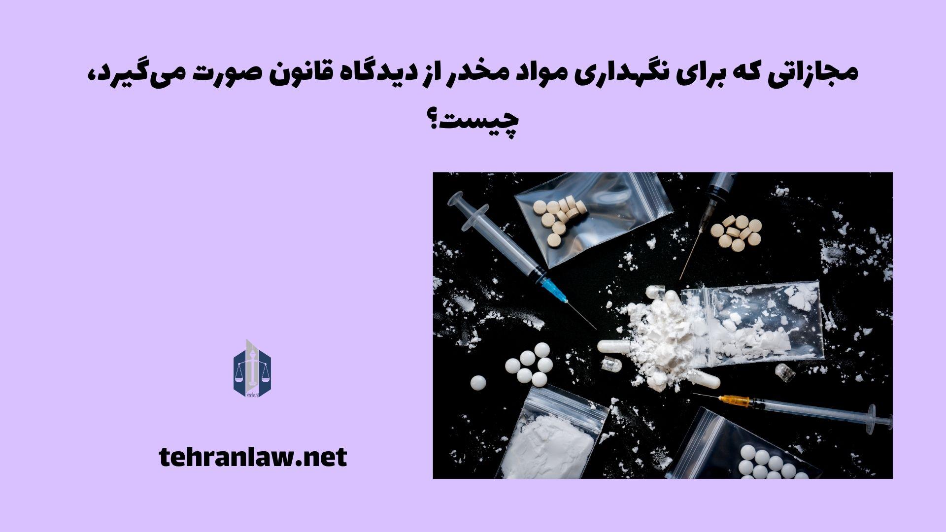 مجازاتی که برای نگهداری مواد مخدر از دیدگاه قانون صورت می گیرد، چیست؟