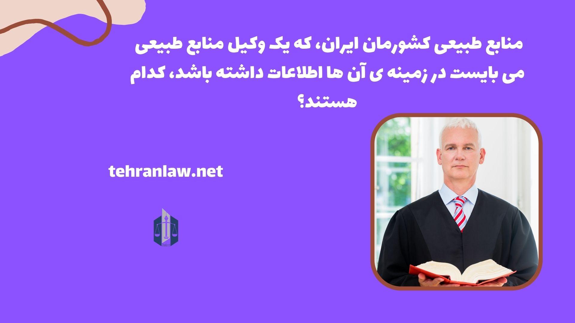 منابع طبیعی کشورمان ایران، که یک وکیل منابع طبیعی می بایست در زمینه ی آن ها اطلاعات داشته باشد، کدام هستند؟