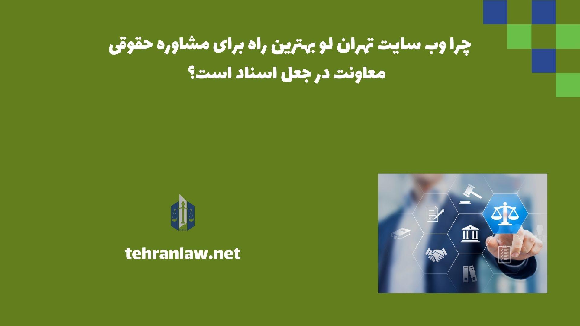 چرا وب سایت تهران لو بهترین راه برای مشاوره حقوقی معاونت در جعل اسناد است؟