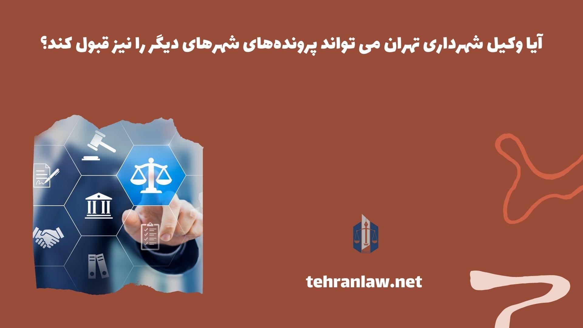 آیا وکیل شهرداری تهران می تواند پروندههای شهرهای دیگر را نیز قبول کند؟