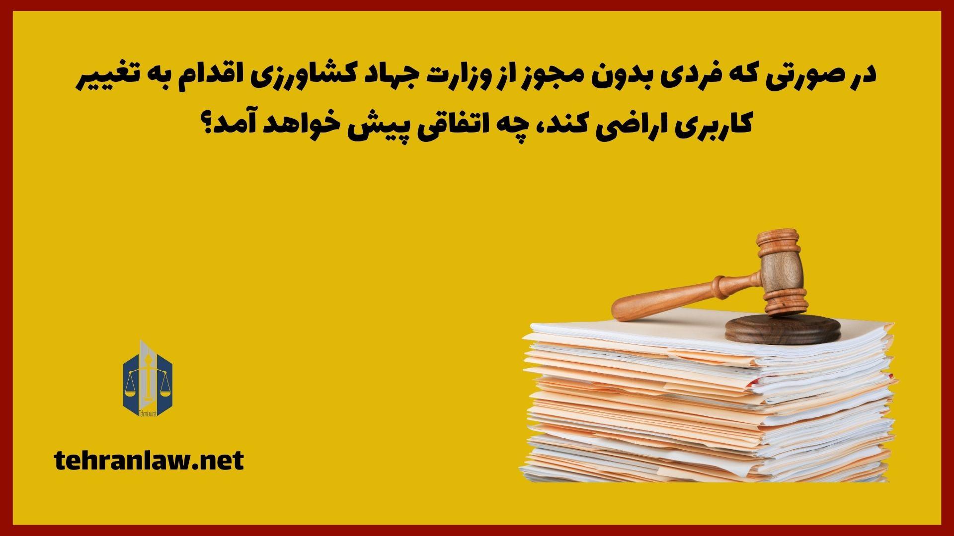 در صورتی که فردی بدون مجوز از وزارت جهاد کشاورزی اقدام به تغییر کاربری اراضی کند، چه اتفاقی پیش خواهد آمد؟