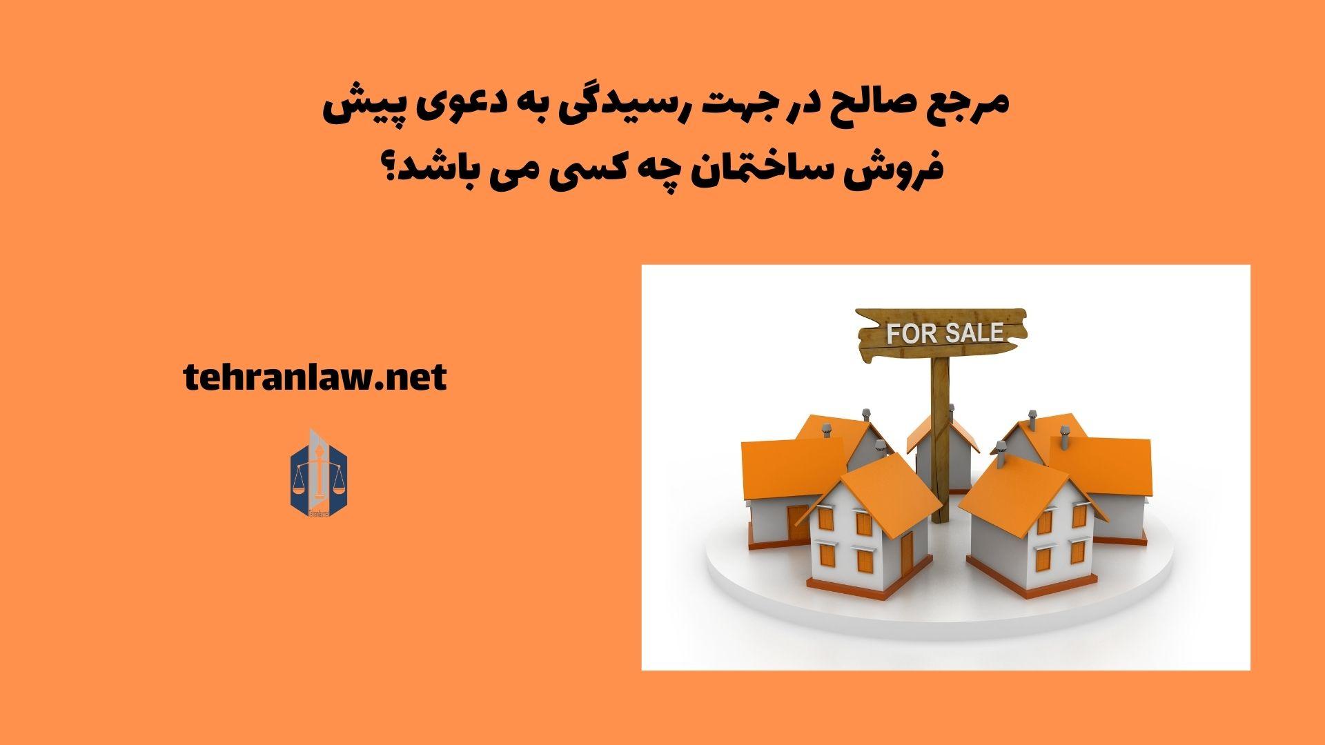 مرجع صالح در جهت رسیدگی به دعوی پیش فروش ساختمان چه کسی می باشد؟