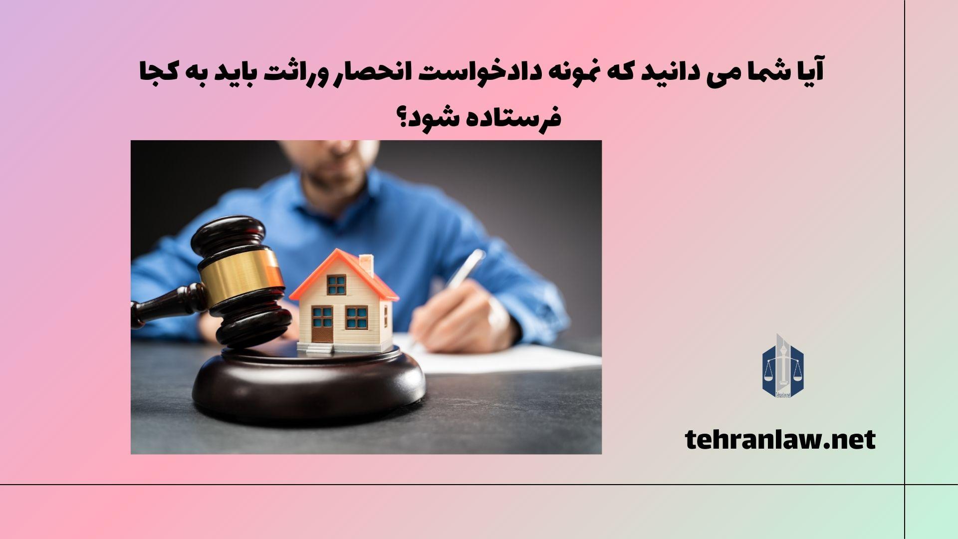 آیا می دانید که نمونه دادخواست انحصار وراثت باید به کجا فرستاده شود؟