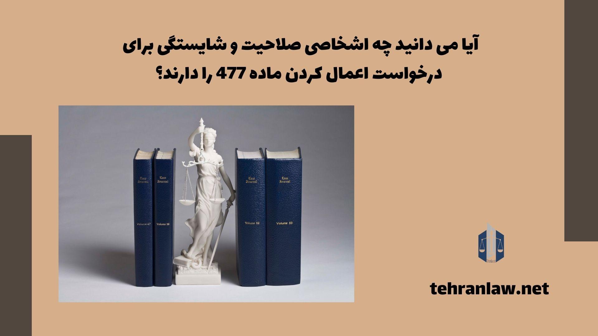 آیا می دانید، چه اشخاصی صلاحیت و شایستگی برای درخواست اعمال کردن ماده 477 را دارند؟
