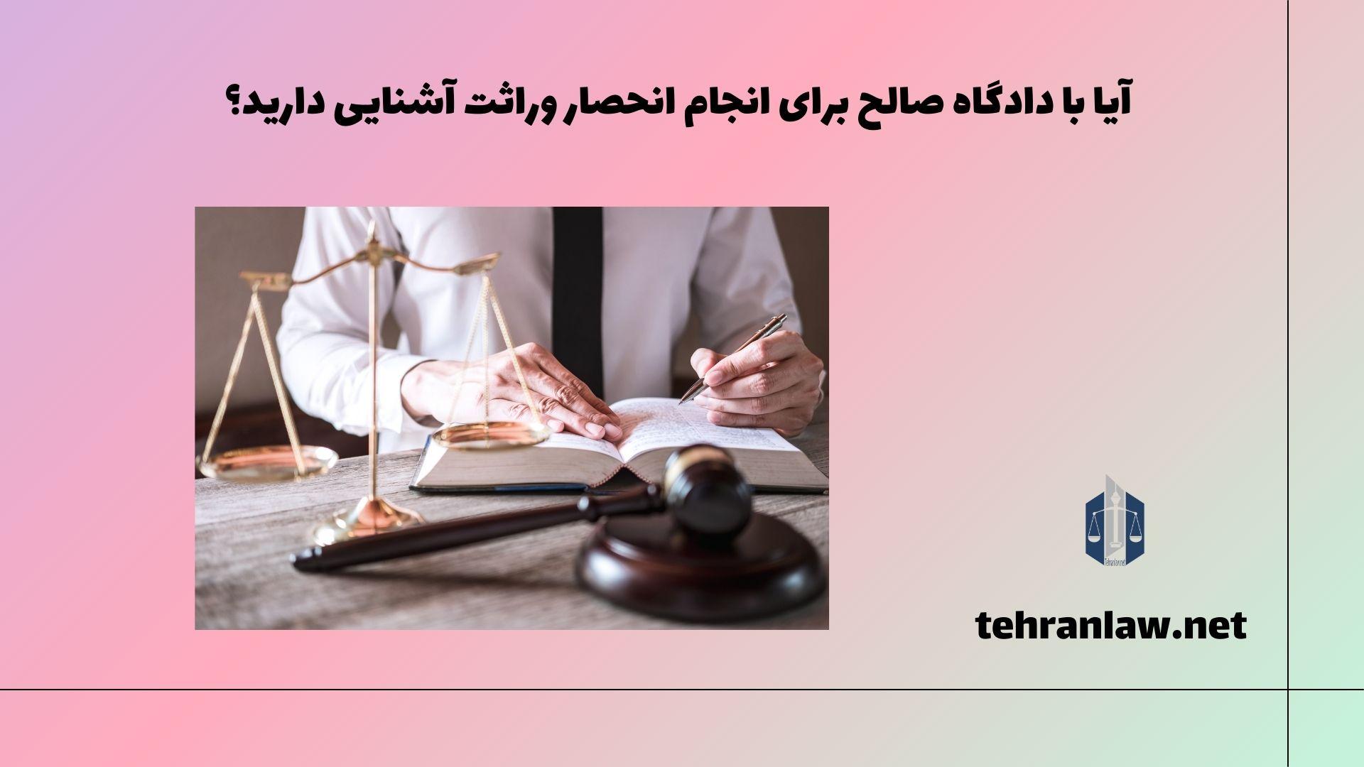 آیا با دادگاه صالح برای انجام انحصار وراثت آشنایی دارید؟