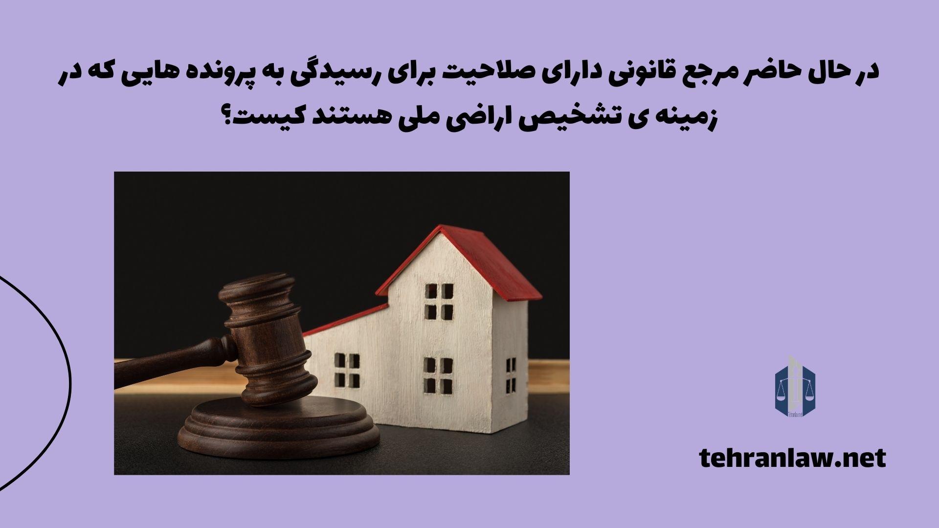 در حال حاضر مرجع قانونی دارای صلاحیت برای رسیدگی به پرونده هایی که در زمینه ی تشخیص اراضی ملی هستند، کیست؟